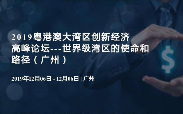 2019粤港澳大湾区创新经济高峰论坛---世界级湾区的使命和路径(广州)