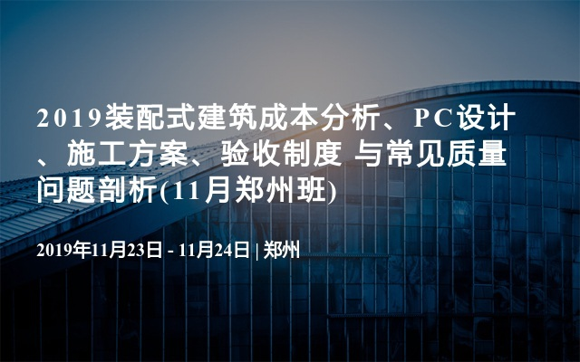 2019装配式建筑成本分析、PC设计、施工方案、验收制度 与常见质量问题剖析(11月郑州班)