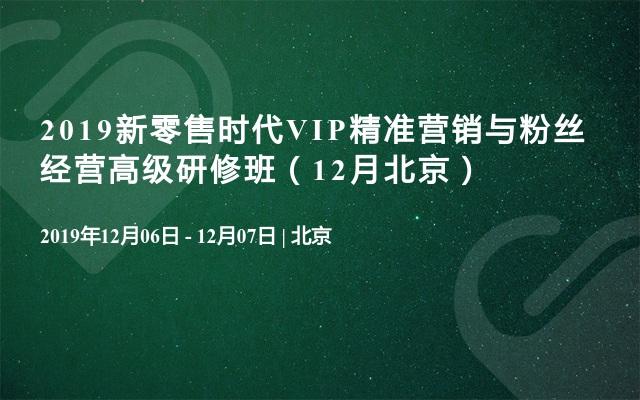 2019新零售时代VIP精准营销与粉丝经营高级研修班(12月北京)