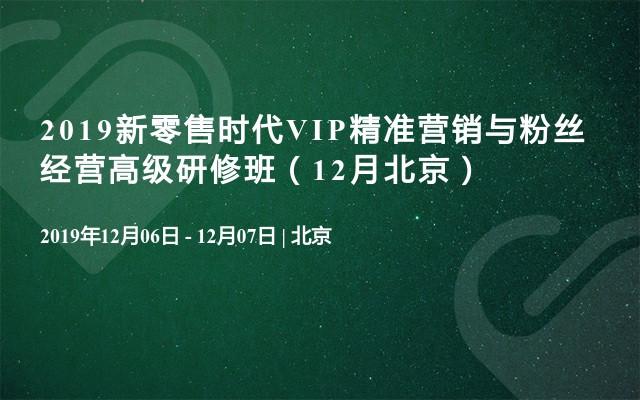 2019新零售時代VIP精準營銷與粉絲經營高級研修班(12月北京)