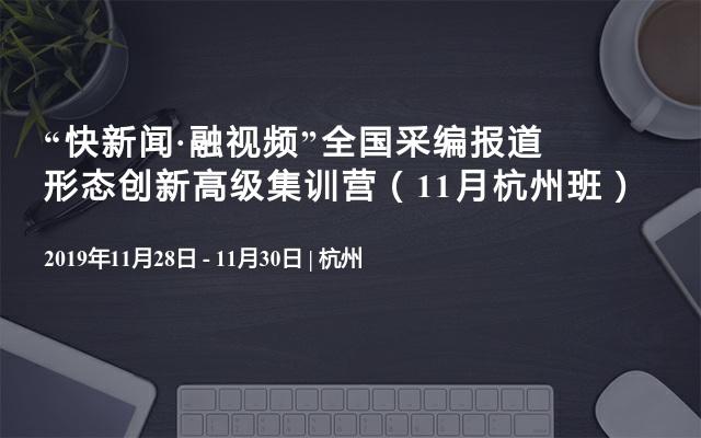 """""""快新闻·融视频""""全国采编报道形态创新高级集训营(11月杭州班)"""