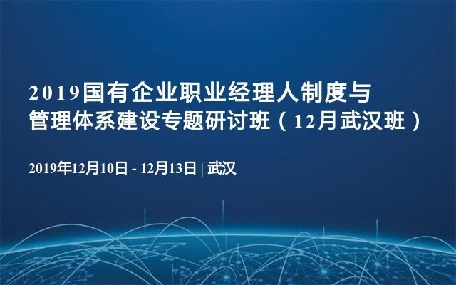 2019国有企业职业经理人制度与管理体系建设专题研讨班(12月武汉班)