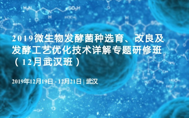 2019微生物发酵菌种选育、改良及发酵工艺优化技术详解专题研修班(12月武汉班)