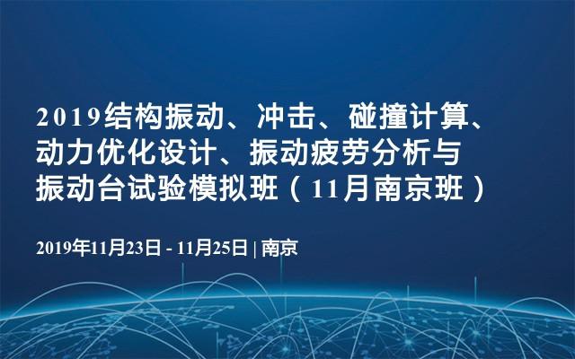 2019结构振动、冲击、碰撞计算、动力优化设计、振动疲劳分析与振动台试验模拟班(11月南京班)