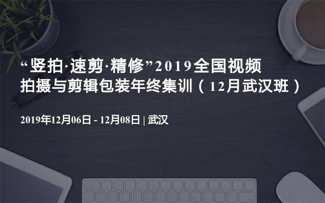 """""""竖拍·速剪·精修""""2019全国视频拍摄与剪辑包装年终集训(12月武汉班)"""