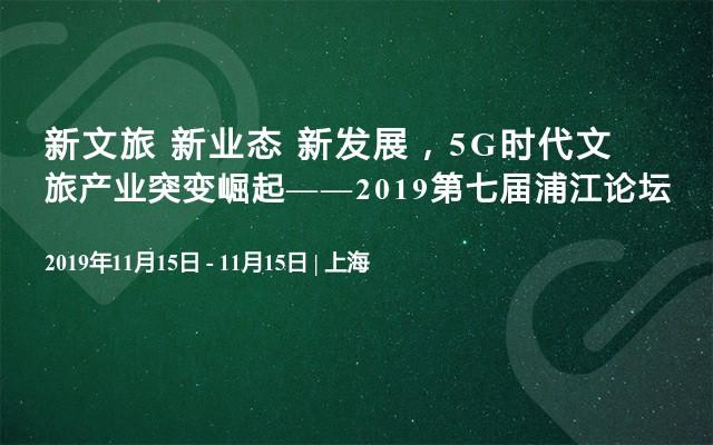 新文旅 新业态 新发展,5G时代文旅产业突变崛起——2019第七届浦江论坛