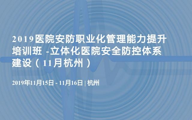 2019医院安防职业化管理能力提升培训班 -立体化医院安全防控体系建设(11月杭州)