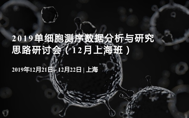 2019单细胞测序数据分析与研究思路研讨会(12月上海班)