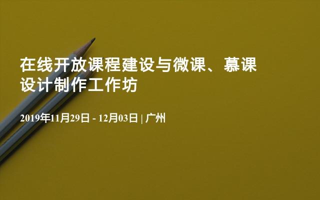 2019在线开放课程建设与微课、慕课设计制作工作坊(11月广州班)