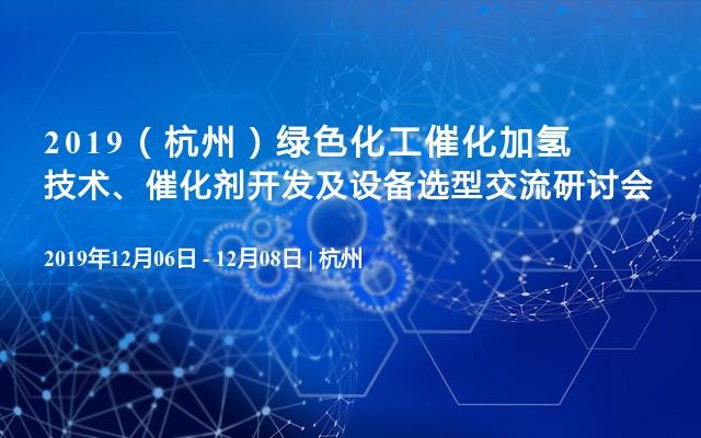 2019(杭州)绿色化工催化加氢技术、催化剂开发及设备选型交流研讨会