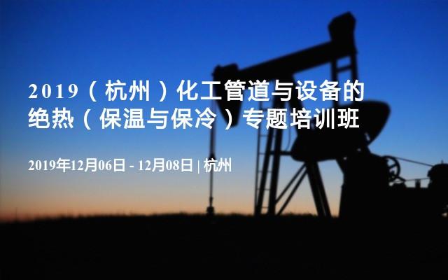 2019(杭州)化工管道与设备的绝热(保温与保冷)专题培训班