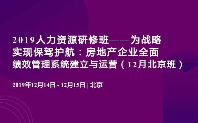 2019人力资源研修班——为战略实现保驾护航:房地产企业全面绩效管理系统建立与运营(12月北京班)