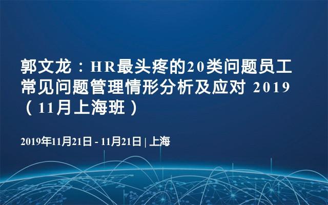 郭文龙:HR最头疼的20类问题员工常见问题管理情形分析及应对 2019(11月上海班)