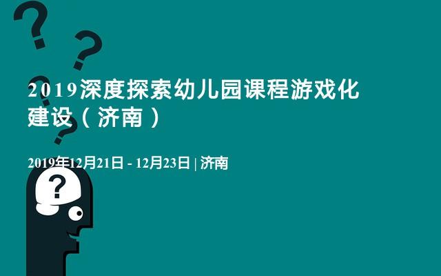 2019深度探索幼儿园课程游戏化建设(济南)