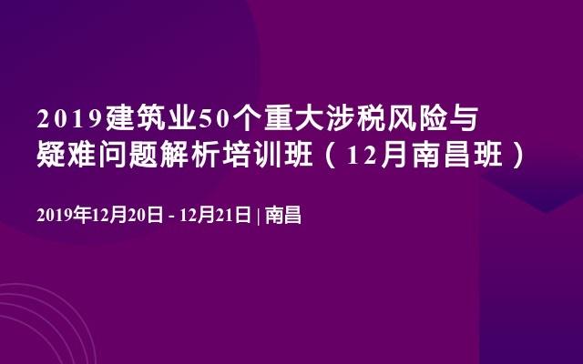 2019修建业50个严重涉税风险与疑问成绩解析培训班(12月南昌班)