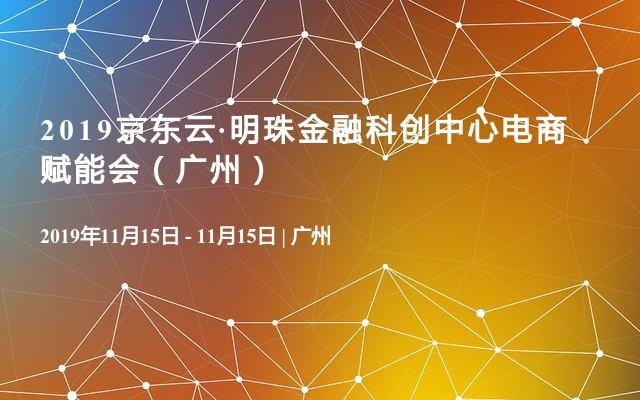 2019京东云·明珠金融科创中心电商赋能会(广州)