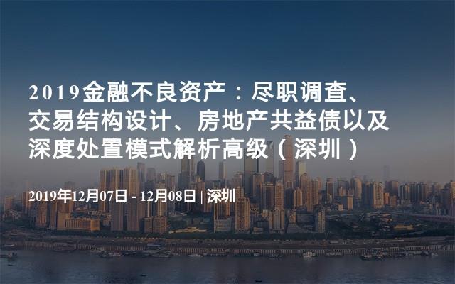 2019金融不良资产:尽职调查、交易结构设计、房地产共益债以及深度处置模式解析高级培训班(12月深圳)