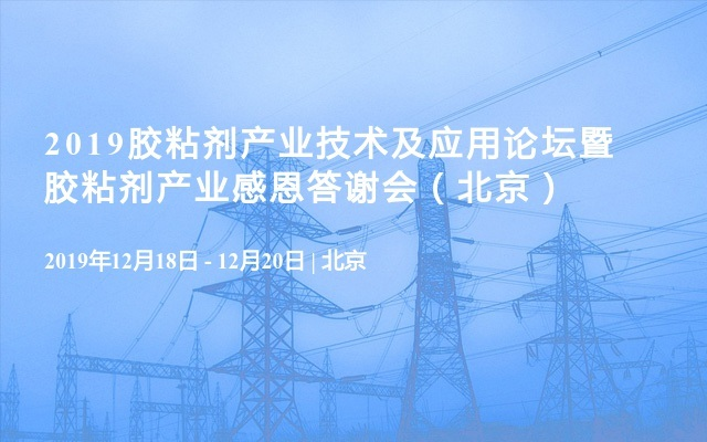 2019膠粘劑產業技術及應用論壇暨膠粘劑產業感恩答謝會(北京)