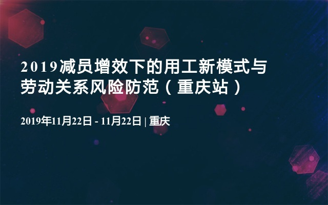 2019减员增效下的用工新模式与劳动关系风险防范(重庆站)