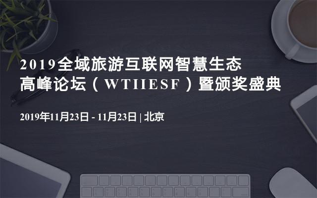2019全域旅游互联网智慧生态高峰论坛(WTIIESF)暨颁奖盛典