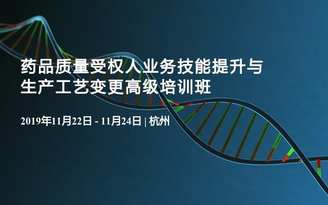 2019藥品質量受權人業務技能提升與生產工藝變更高級培訓班(11月杭州)