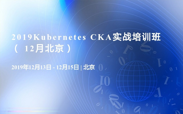 2019Kubernetes CKA实战培训班( 12月北京)