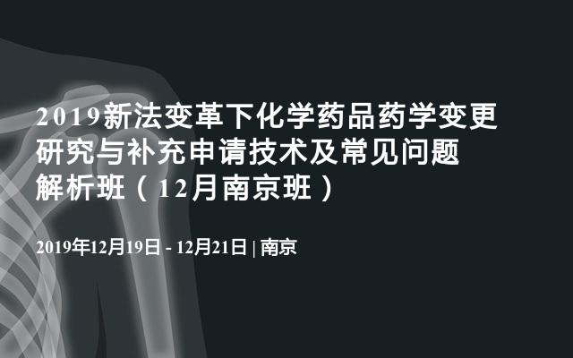 2019新法变革下化学药品药学变更研究与补充申请技术及常见问题解析班(12月南京班)