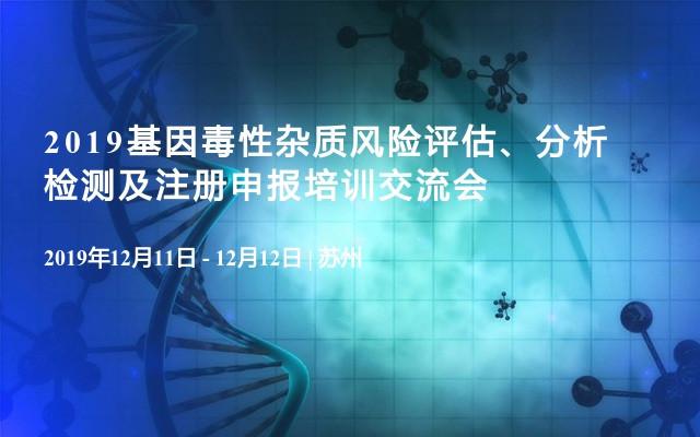 2019基因毒性雜質風險評估、分析檢測及注冊申報培訓交流會