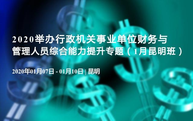 2020行政机关事业单位财务与管理人员综合能力提升专题培训(1月昆明班)