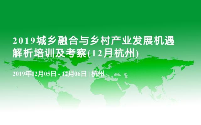 2019城乡融合与乡村产业发展机遇解析培训及考察(12月杭州)