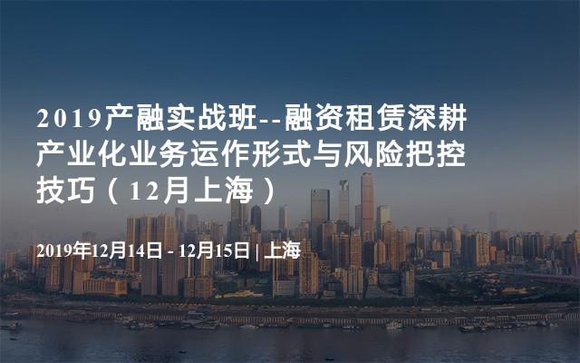 2019产融实战班--融资租赁深耕产业化业务运作形式与风险把控技巧(12月上海)