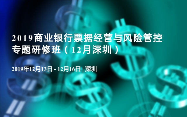 2019商业银行票据经营与风险管控专题研修班(12月深圳)