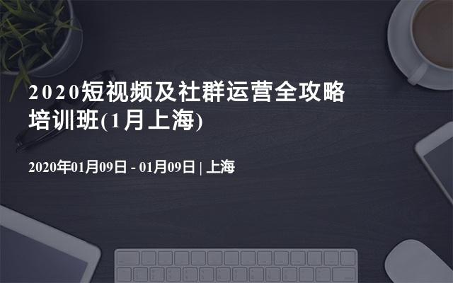 2020短视频及社群运营全攻略培训班(1月上海)