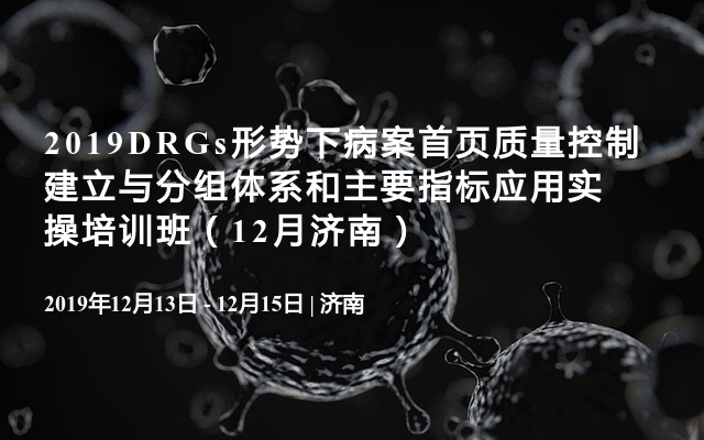 2019DRGs形势下病案首页质量控制建立与分组体系和主要指标应用实操培训班(12月济南)