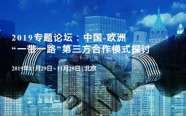"""2019专题论坛:中国-欧洲""""一带一路""""第三方合作模式探讨"""