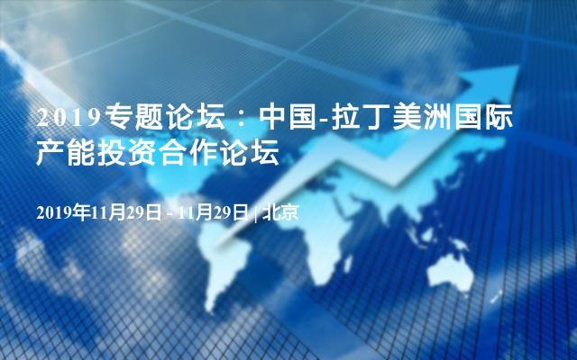 2019专题论坛:中国-拉丁美洲国际产能投资合作论坛