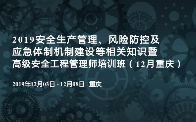 2019安全生产管理、风险防控及应急体制机制建设等相关知识暨高级安全工程管理师培训班(12月重庆)
